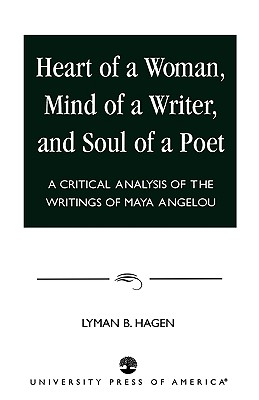 Heart of a Woman, Mind of a Writer, and Soul of a Poet: A Critical Analysis of the Writings of Maya Angelou, Hagen, Lyman B.