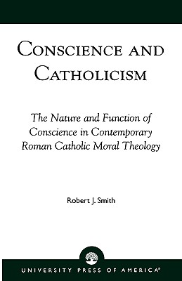 Conscience and Catholicism: The Nature and Function of Conscience in Contemporary Roman Catholic Moral Theology, Smith, Robert J.