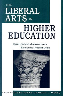 The Liberal Arts in Higher Education: Challenging Assumptions, Exploring Possibilities, David Weeks; Diana Pavlac Glyer