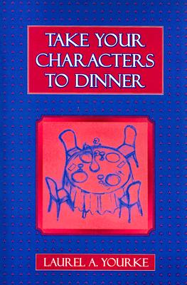 Take Your Characters to Dinner: Creating the Illusion of Reality in Fiction (A Creative Writing Course), Yourke, Laurel A.