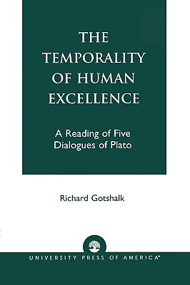The Temporality of Human Excellence: A Reading of Five Dialogues of Plato, Gotshalk, Richard