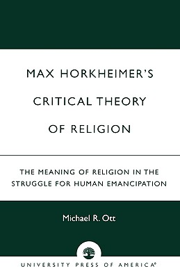Max Horkheimer's Critical Theory of Religion: The Meaning of Religion in the Struggle for Human Emancipation, Ott, Michael R.