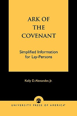 Ark of the Covenant: Simplified Information for Lay-Persons, Alexander Jr., Kelly D.