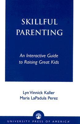 Skillful Parenting: An Interactive Guide to Raising Great Kids, Kaller, Lyn Vinnick; Perez, Maria LaPadula