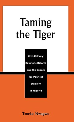 Image for Taming the Tiger: Civil-Military Relations Reform and the Search for Political Stability in Nigeria