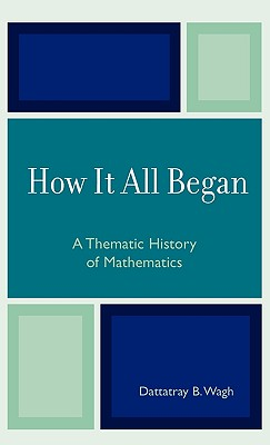 How it All Began: A Thematic History of Mathematics, Wagh, Dattatray B.