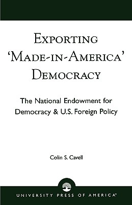 Exporting 'Made in America' Democracy: The National Endowment for Democracy & U.S. Foreign Policy, Cavell, Colin S.