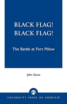 Black Flag! Black Flag!: The Battle at Fort Pillow, Gauss, John