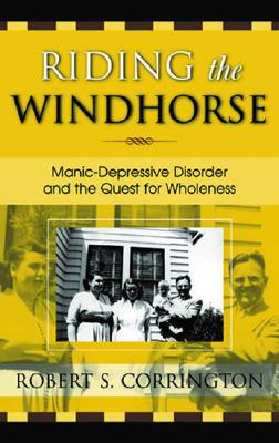 Riding the Windhorse: Manic-Depressive Disorder and the Quest for Wholeness, Corrington, Robert S.