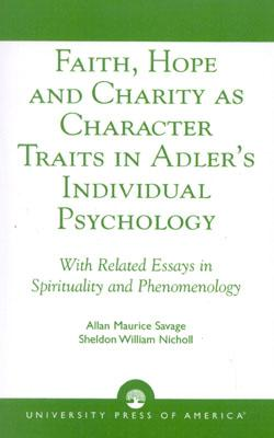 Faith, Hope and Charity as Character Traits in Adler's Individual Psychology: With Related Essays in Spirituality and Phenomenology, Savage, Allan Maurice; Nicholl, Sheldon William