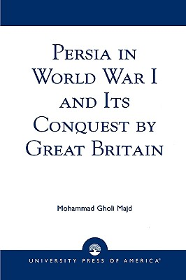 Persia in World War I and Its Conquest by Great Britain, Majd, Mohammad Gholi