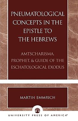 Pneumatological Concepts in the Epistle to the Hebrews: Amtscharisma, Prophet, & Guide of the Eschatological Exodus, Emmrich, Martin