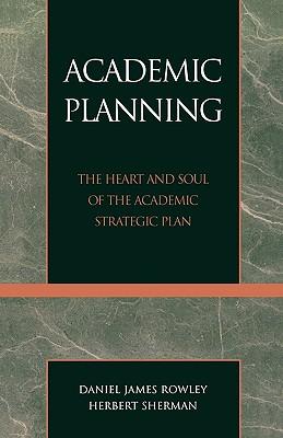 Academic Planning: The Heart and Soul of the Academic Strategic Plan, Rowley, Daniel James; Sherman, Herbert