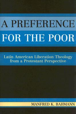 A Preference for the Poor: Latin American Liberation Theology from a Protestant Perspective, Bahmann, Manfred K.