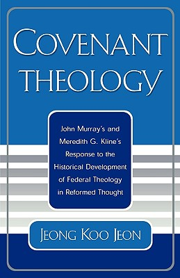 Covenant Theology: John Murray's and Meredith G. Kline's Response to the Historical Development of Federal Theology in Reformed Thought, Jeon, Jeong Koo
