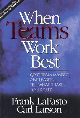 When Teams Work Best : 6,000 Team Members and Leaders Tell What It Takes to Succeed, FRANK M. LAFASTO, CARL E. LARSON