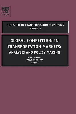 Global Competition in Transportation Markets, Volume 13: Analysis and Policy Making (Research in Transportation Economics)