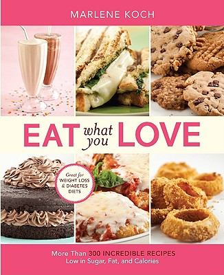 Eat What You Love: More than 300 Incredible Recipes Low in Sugar, Fat, and Calories, Marlene Koch