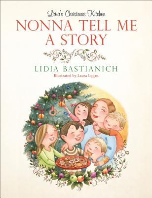 Nonna Tell Me a Story: Lidia's Christmas Kitchen, Bastianich, Lidia; Logan, Laura [Illustrator]