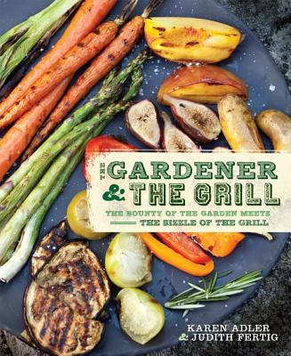 Image for The Gardener & the Grill: The Bounty of the Garden Meets the Sizzle of the Grill