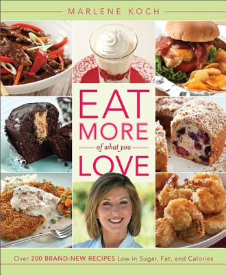 Eat More of What You Love: Over 200 Brand-New Recipes Low in Sugar, Fat, and Calories, Marlene Koch