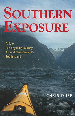 Southern Exposure: A Solo Sea Kayaking Journey Around New Zealand's South Island, Duff, Chris