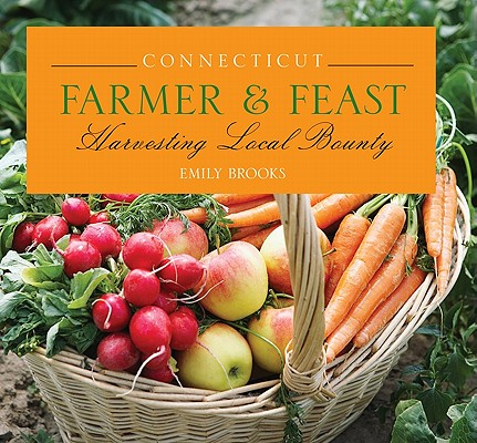 "Connecticut Farmer & Feast: Harvesting Local Bounty, ""Brooks, Emily"""