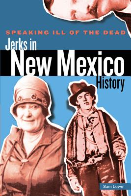 Speaking Ill of the Dead: Jerks in New Mexico History (Speaking Ill of the Dead: Jerks in Histo), Lowe, Sam