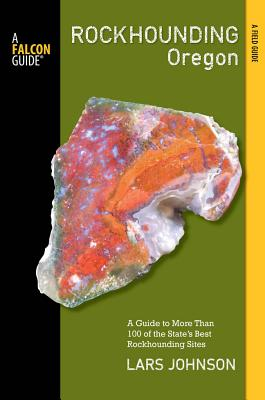 Rockhounding Oregon: A Guide to the State's Best Rockhounding Sites (Rockhounding Series), Johnson, Lars