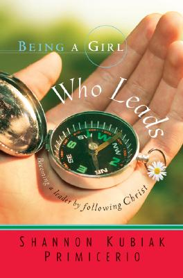 Image for Being a Girl Who Leads: Becoming a Leader by Following Christ