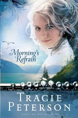 Morning's Refrain (Song of Alaska Series, Book 2), Tracie Peterson