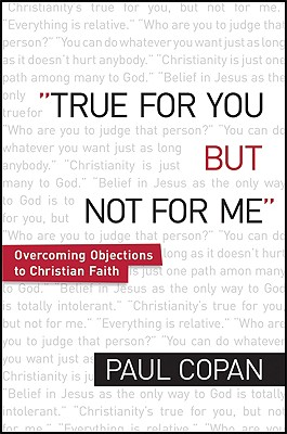 True for You, But Not for Me: Overcoming Objections to Christian Faith, Paul Copan