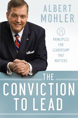 Conviction to Lead, The: 25 Principles for Leadership that Matters, Albert Mohler