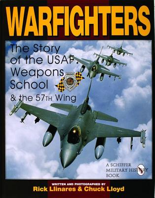 Warfighters: A History of the USAF Weapons School and the 57th Wing, Rick Llinares, Chuck Lloyd