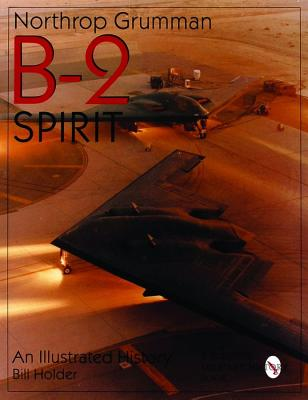Northrop Grumman B-2 Spirit: An Illustrated History (Schiffer Military/Aviation History), Bill Holder