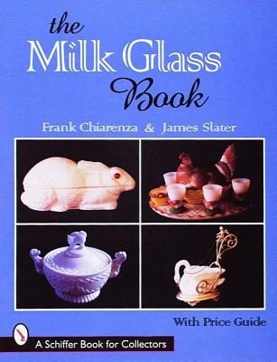 The Milk Glass Book (A Schiffer Book for Collectors), Chiarenza, Frank; Slater, James Alexander