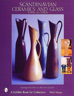 Scandinavian Ceramics & Glass: 1940S to 1980s (A Schiffer Book for Collectors), Fischler, George; Gould, Barrett