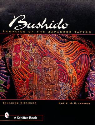 Bushido: Legacies of Japanese Tattoos, Kitamura, Takahiro; Kitamura, Katie M.