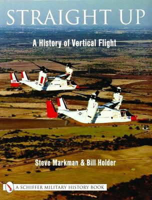 Straight Up: A History of Vertical Flight, Markman, Steve;Holder, William G.;Holder, Bill