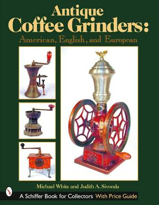 Image for Antique Coffee Grinders: American, English, And European (Schiffer Book for Collectors)