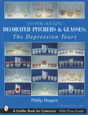 Anchor Hocking Decorated Pitchers and Glasses: The Depression Years (Schiffer Book for Collectors), Hopper, Philip L