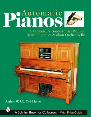 Automatic Pianos: A Collector's Guide to the Pianola, Barrel Piano, & Aeolian Orchestrelle, Ord-Hume, Arthur W. J. G.