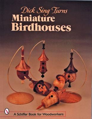 Dick Sing Turns Miniature Birdhouses (Schiffer Book for Woodworkers), Baker, Donna S