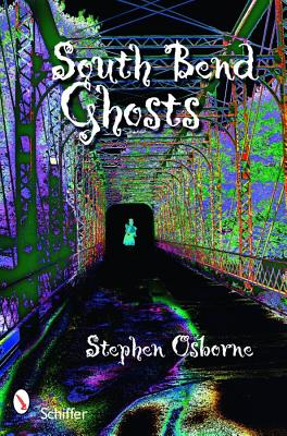 South Bend Ghosts: & Other Northern Indiana Haunts, Osborne, Stephen