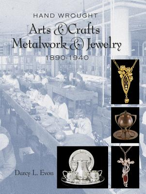 Hand Wrought Arts & Crafts Metalwork and Jewelry: 1890-1940, Darcy L. Evon
