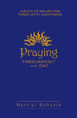 Praying Throughout The Day: A Book of Hours for Those With Addictions, Harriet Roberts
