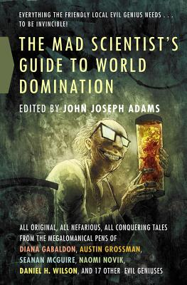 The Mad Scientist's Guide to World Domination: Original Short Fiction for the Modern Evil Genius, Adams, John Joseph