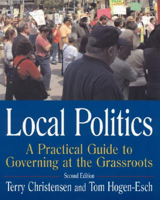 Local Politics: A Practical Guide to Governing at the Grassroots, Terry Christensen  (Author), Tom Hogen-Esch (Author)