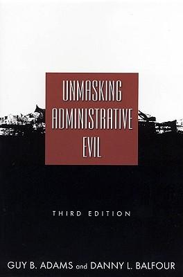 Unmasking Administrative Evil, Guy B. Adams; Danny L. Balfour