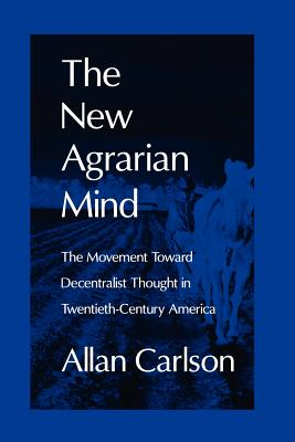 The New Agrarian Mind: The Movement Toward Decentralist Thought in Twentieth-Century America, Allan C. Carlson